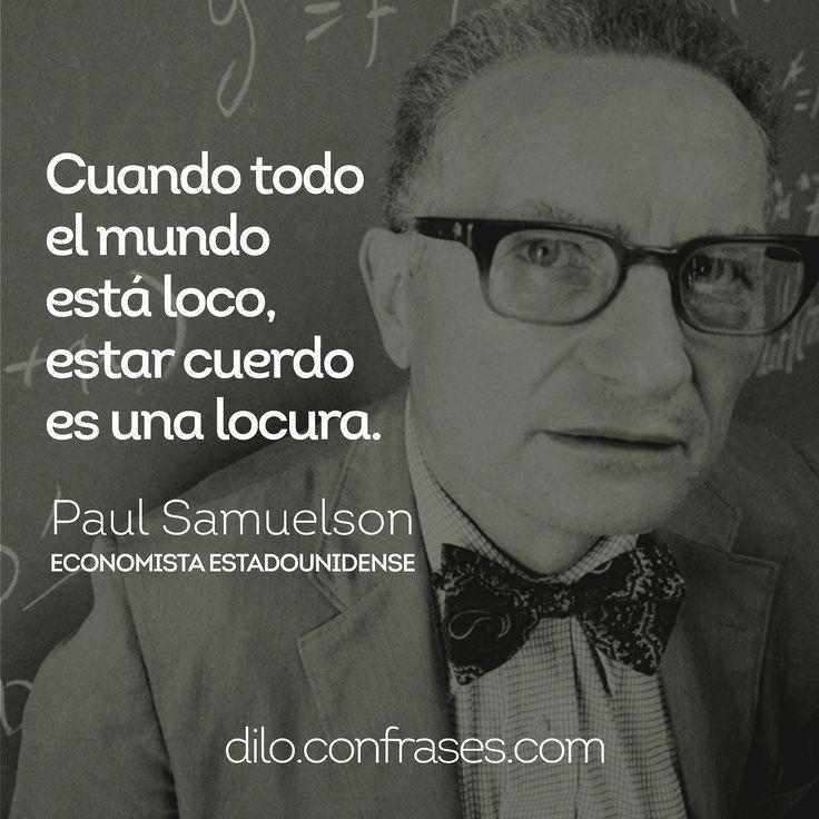 Cuando todo el mundo está loco, estar cuerdo es una locura - Paul Samuelson (economista estadounidense)
