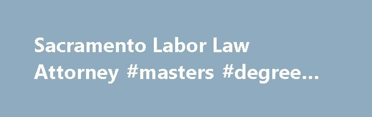 Sacramento Labor Law Attorney #masters #degree #in #law http://laws.nef2.com/2017/04/28/sacramento-labor-law-attorney-masters-degree-in-law/  #labor law attorney # Sacramento Labor Law Attorney Our Sacramento Labor Law Attorneys, here at the Law Firm of Eason Tambornini, recognize that businesses thrive on the hard work of their employees. Unfortunately, many employers do not share this recognition, and take advantage of their employees for selfish benefit. Our lawyers are prepared to stand…