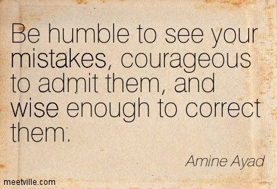 Be humble to see your mistakes, courageous to admit them, and wise enough to correct them. Amine Ayad