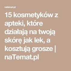 15 kosmetyków z apteki, które działają na twoją skórę jak lek, a kosztują grosze | naTemat.pl
