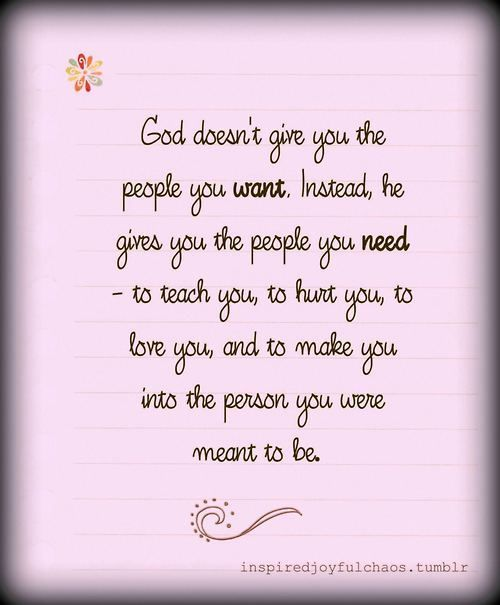 God doesn't give you the people you want. Instead he gives you the people you need.