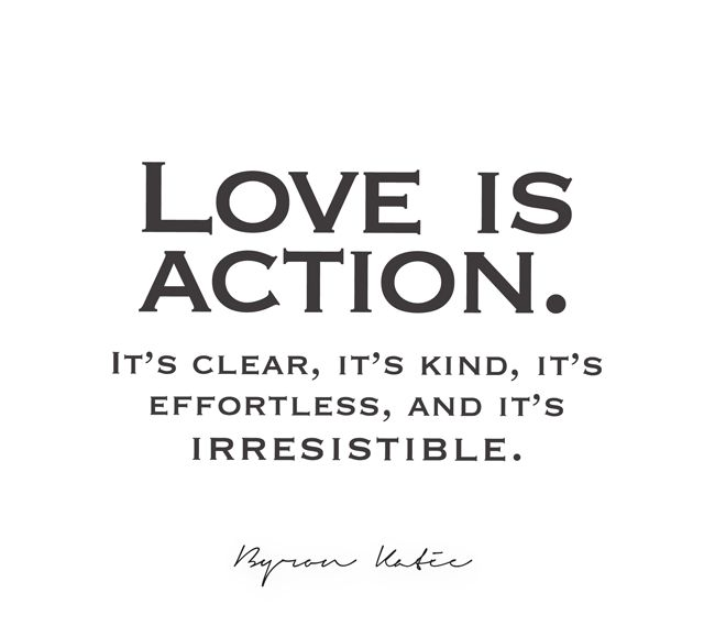 Love is action. It's clear, it's kind, it's effortless, and it's irresistible.   —Byron Katie