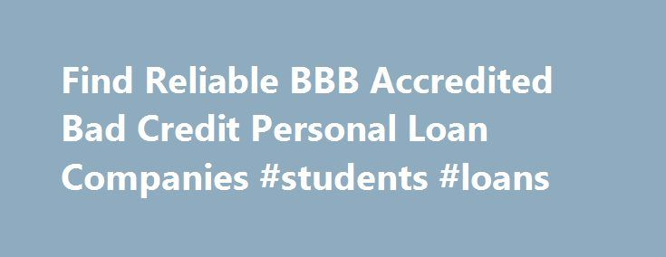 Find Reliable BBB Accredited Bad Credit Personal Loan Companies #students #loans http://loan.remmont.com/find-reliable-bbb-accredited-bad-credit-personal-loan-companies-students-loans/  #loan companies for bad credit # Find Reliable BBB Accredited Bad Credit Personal Loan Companies Many loan seekers are relying on Better Business Bureau (BBB ) directory to check out the trustworthiness of loan companies that offer bad credit personal loans. Based on that online directory, it is possible to…