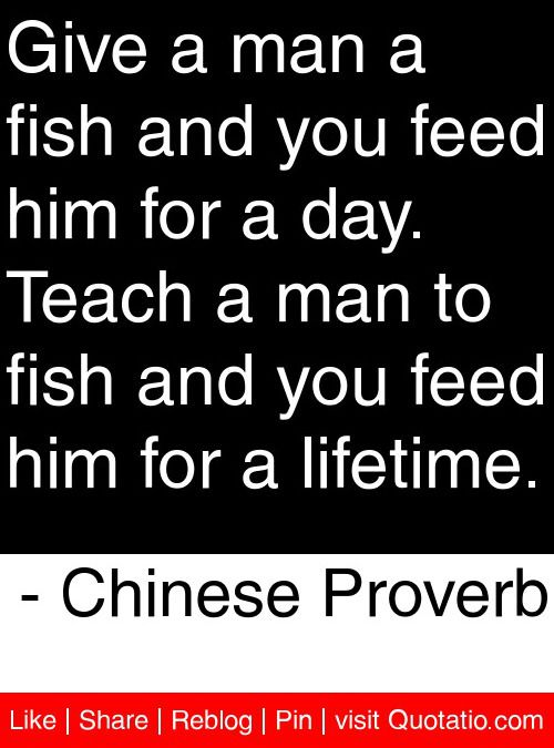 give a man a fish and ~fishing sayings~ a bad day of fishing is still better than a good day at the office ~~~ a fisherman is a jerk on one end ofthe line give a man a fish, feed him for a day teach a man to fish, you get rid of him for the weekend ~~.