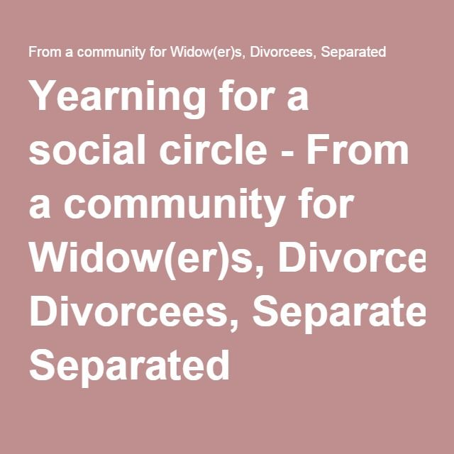 Yearning for a social circle - From a community for Widow(er)s, Divorcees, Separated
