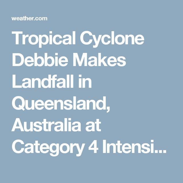 Tropical Cyclone Debbie Makes Landfall in Queensland, Australia at Category 4 Intensity; Peak Wind Gust to 163 MPH Measured   The Weather Channel