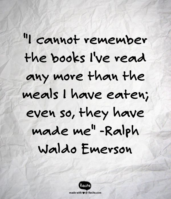 """I cannot remember the books I've read any more than the meals I have eaten; even so, they have made me""  -Ralph Waldo Emerson - Quote From Recite.com #RECITE #QUOTE"