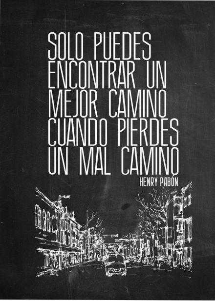 """""""Solo puedes encontrar un mejor camino cuando pierdes un mal camino"""". - Henry Pabón"""