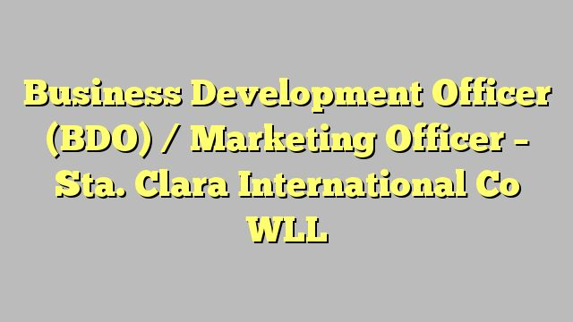 Business Development Officer (BDO) / Marketing Officer - Sta. Clara International Co WLL