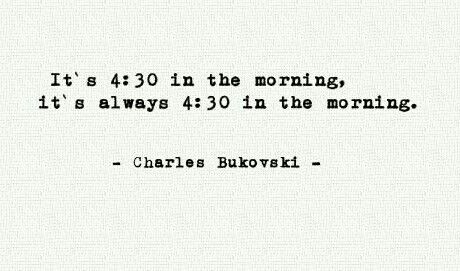 """""""It's 4:30 in the morning, it's always 4:30 in the morning"""" -Charles Bukowksi"""