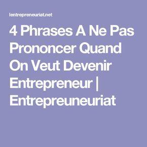 4 Phrases A Ne Pas Prononcer Quand On Veut Devenir Entrepreneur | Entrepreuneuriat