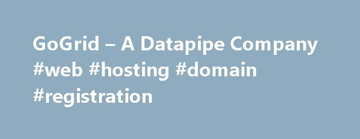 GoGrid – A Datapipe Company #web #hosting #domain #registration http://hosting.remmont.com/gogrid-a-datapipe-company-web-hosting-domain-registration/  #grid hosting # GoGrid – A Datapipe Company On January 20, 2015, Datapipe acquired Big Data Multi-Cloud Pioneer GoGrid, an industry leader in multi-cloud solutions for Big Data deployments. GoGrid s proprietary orchestration and automation technologies are unique in the... Read more