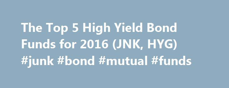 The Top 5 High Yield Bond Funds for 2016 (JNK, HYG) #junk #bond #mutual #funds http://nebraska.remmont.com/the-top-5-high-yield-bond-funds-for-2016-jnk-hyg-junk-bond-mutual-funds/  # The Top 5 High Yield Bond Funds for 2016 (JNK, HYG) Investors have been flocking to high-yield bonds. attempting to find better performances than those that government bonds can offer. The Federal Reserve has kept interest rates essentially near zero in the aftermath of the 2008 financial crisis. which has…