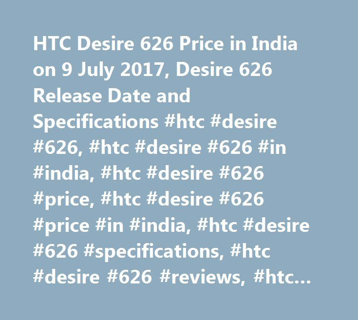 HTC Desire 626 Price in India on 9 July 2017, Desire 626 Release Date and Specifications #htc #desire #626, #htc #desire #626 #in #india, #htc #desire #626 #price, #htc #desire #626 #price #in #india, #htc #desire #626 #specifications, #htc #desire #626 #reviews, #htc #desire #626 #features, #htc #desire #626 #photos…