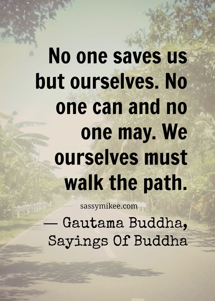 No one saves us but ourselves. No one can and no one may. We ourselves must walk the path. ― Gautama Buddha, Sayings Of Buddha