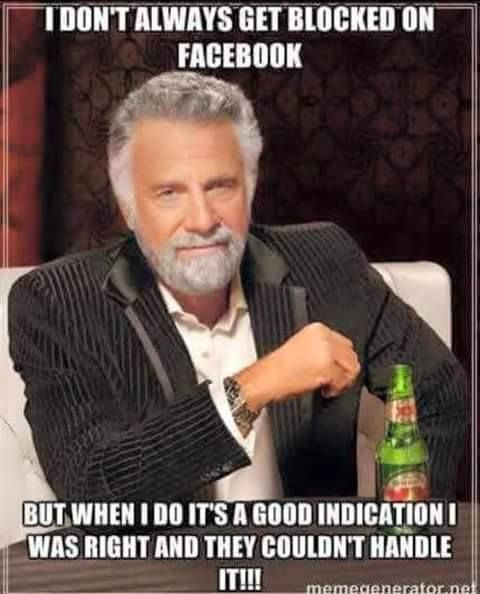 I don't always get blocked on Facebook but when I do, it's a good indication I was right and they couldn't handle it!!! ~ Yep, it has happened.