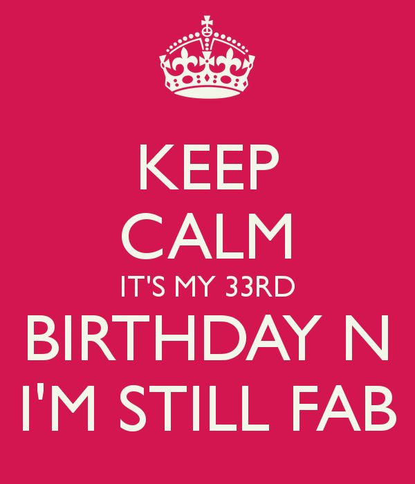 KEEP CALM IT'S MY 33RD BIRTHDAY N I'M STILL FAB                                                                                                                                                                                 More