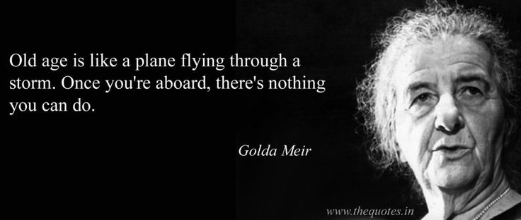 Old age is like a plane flying through a storm. Once you're aboard, there's nothing you can do – Golda Meir