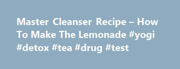Master Cleanser Recipe – How To Make The Lemonade #yogi #detox #tea #drug #test http://energy.nef2.com/master-cleanser-recipe-how-to-make-the-lemonade-yogi-detox-tea-drug-test/  The Master Cleanser Recipe – The Ingredients You'll Need To Prepare The Master Cleanse Lemonade Natural Herbal Tea (decaffeinated) Lets Talk About The Main Ingredients You'll Need For The Master Cleanser Recipe The first one (pure filtered water) is probably the most overlooked step in the Master Cleanse, but it's…