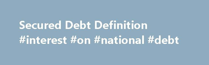 Secured Debt Definition #interest #on #national #debt http://debt.nef2.com/secured-debt-definition-interest-on-national-debt/  #secured debt consolidation # Secured Debt What is 'Secured Debt' Secured debt is debt backed or secured by collateral to reduce the risk associated with lending, such as a mortgage. If the borrower defaults on repayment. the bank seizes the house, sells it and uses the proceeds to pay back the debt. Assets backing debt or a debt instrument are considered security…