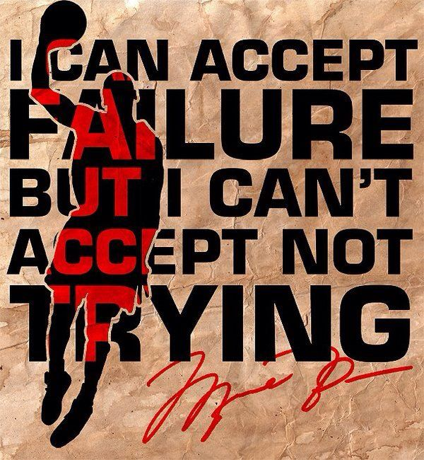 I can accept failure. But I can't  accept not trying.