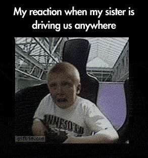 Every time my sister is driving…