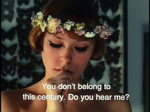 """You don't belong to this century do yo hear me?""-- Daisies (1966)"