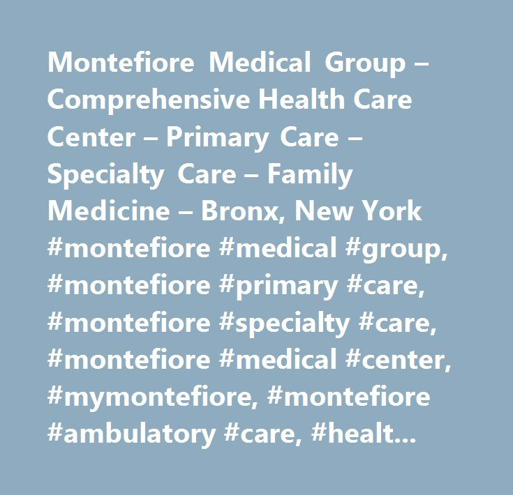 Montefiore Medical Group – Comprehensive Health Care Center – Primary Care – Specialty Care – Family Medicine – Bronx, New York #montefiore #medical #group, #montefiore #primary #care, #montefiore #specialty #care, #montefiore #medical #center, #mymontefiore, #montefiore #ambulatory #care, #healthcare, #bronx, #new #york, #comprehensive #health #care #center…