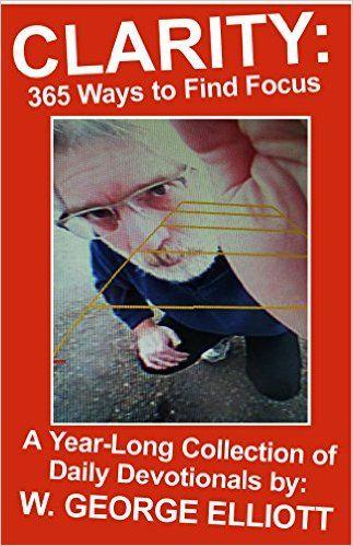 Clarity: 365 Ways to Find Focus - Kindle edition by W. George Elliott. Religion & Spirituality Kindle eBooks @ Amazon.com.