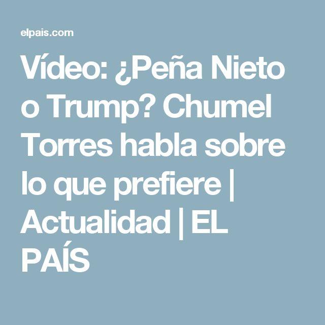 Vídeo:  ¿Peña Nieto o Trump? Chumel Torres habla sobre lo que prefiere   Actualidad   EL PAÍS