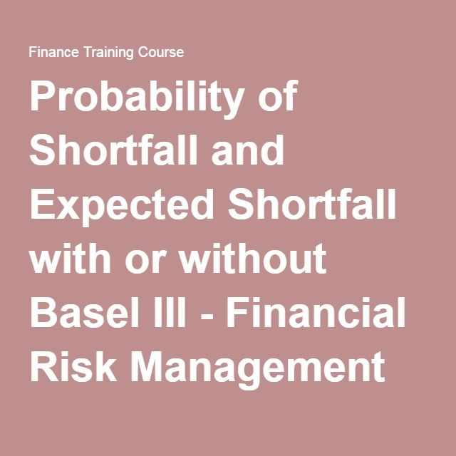 Probability of Shortfall and Expected Shortfall with or without Basel III - Financial Risk Management Training Course - Day Three Update - Finance Training Course