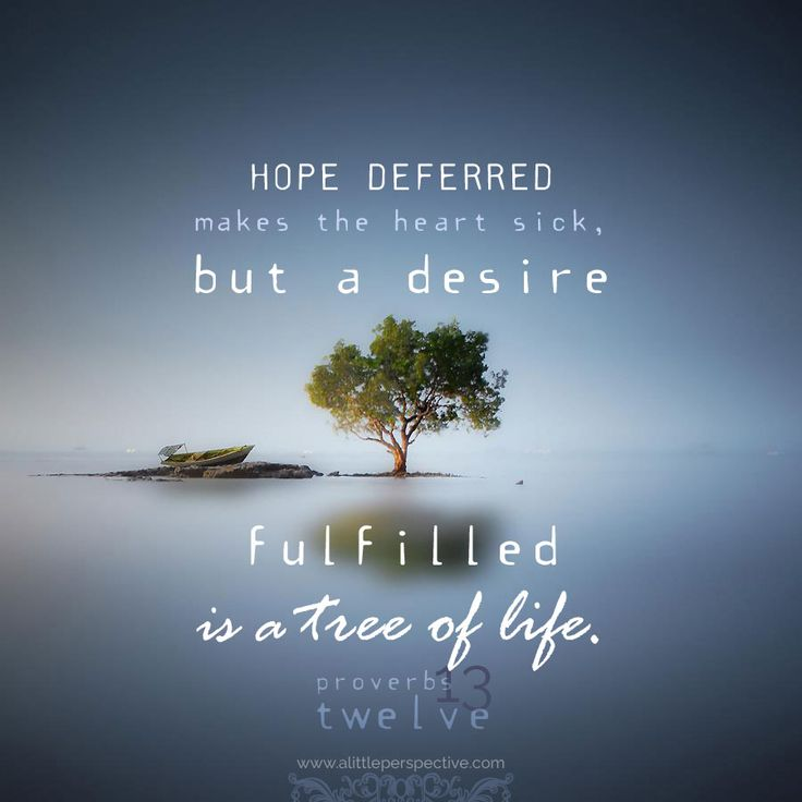 Hope deferred makes the heart sick, but a desire fulfilled ...
