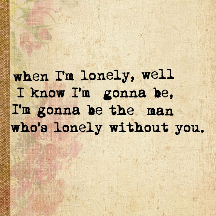 when I'm lonely, well I know I'm gonna be, I'm gonna be the man who's lonely without you. - 500 Miles