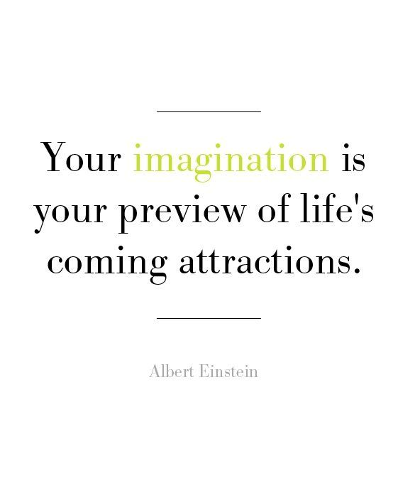 Your imagination is your preview of life's coming attractions
