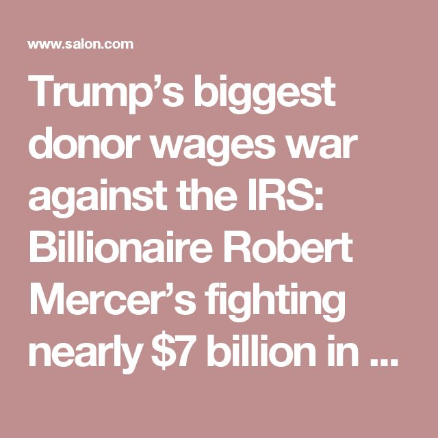 Trump's biggest donor wages war against the IRS: Billionaire Robert Mercer's fighting nearly $7 billion in back taxes - Salon.com