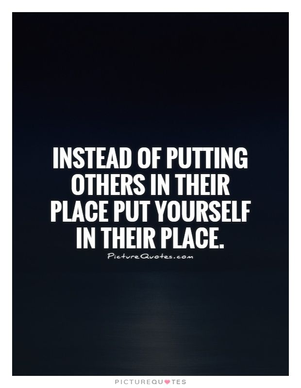 Instead of putting others in their place put yourself in their place. Picture Quotes.