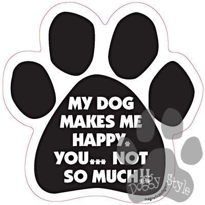 My Dog Makes Me Happy You...Not So Much Paw Magnet http://doggystylegifts.com/products/my-dog-makes-me-happy-you-not-so-much-paw-magnet