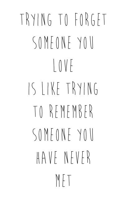 """""""Trying to forget someone you love is like trying to remember someone you have never met."""""""