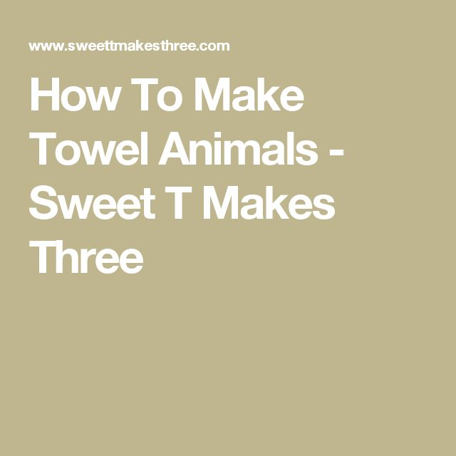 How To Make Towel Animals - Sweet T Makes Three