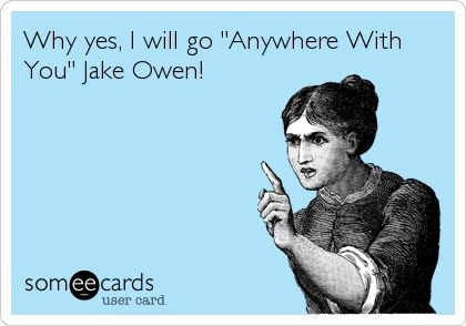 Why yes, I will go 'Anywhere With You' Jake Owen!