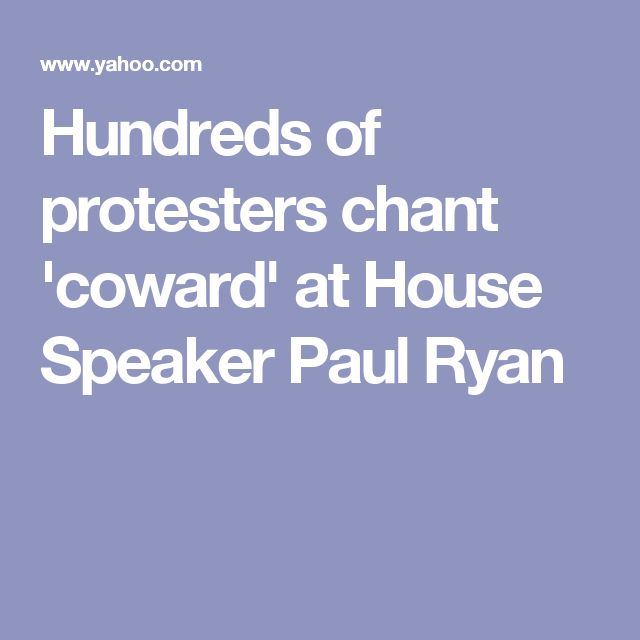 Hundreds of protesters chant 'coward' at House Speaker Paul Ryan