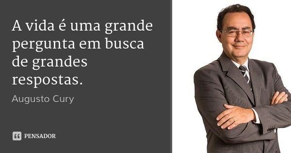A vida é uma grande pergunta em busca de grandes respostas. — Augusto Cury