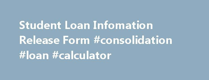 Student Loan Infomation Release Form #consolidation #loan #calculator http://loan.remmont.com/student-loan-infomation-release-form-consolidation-loan-calculator/  #student loan information # FAMILY EDUCATIONAL RIGHTS PRIVACY ACT (FERPA) STUDENT LOAN INFORMATION RELEASE FORM If you wish specific loan information to be released to another person (i.e. parent or spouse), per Federal Regulations you must provide written authorization.  Release authorization forms are available at our web site…
