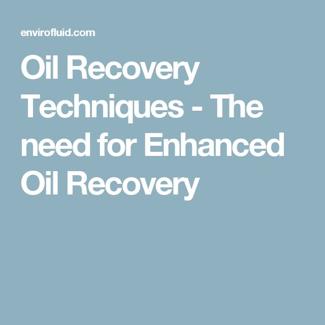 Oil Recovery Techniques - The need for Enhanced Oil Recovery