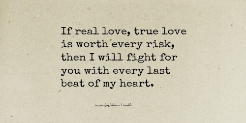 if real love, true love is worth every risk, then I will fight for you with every last beat of my heart.