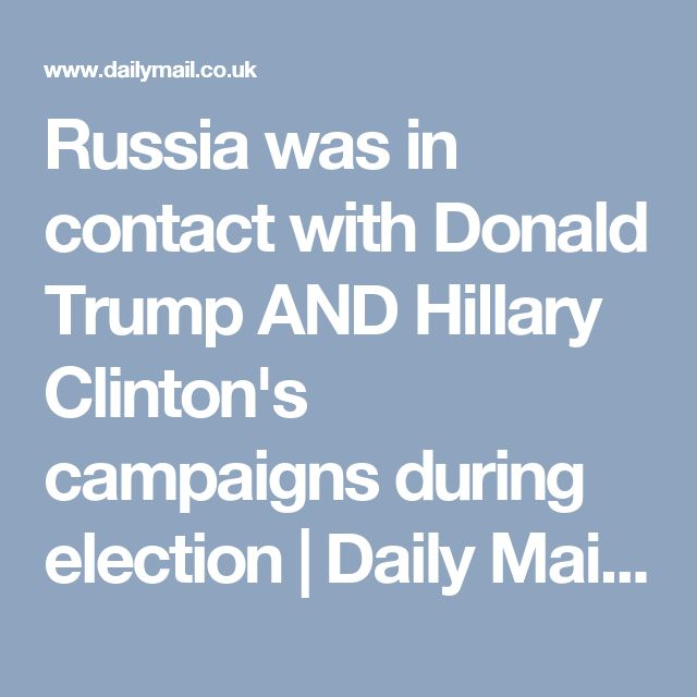 Russia was in contact with Donald Trump AND Hillary Clinton's campaigns during election   Daily Mail Online