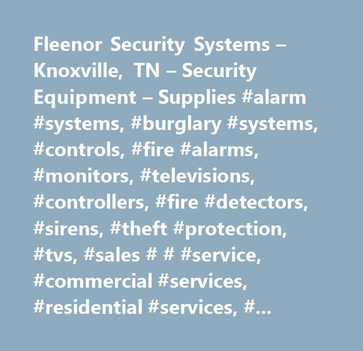 Fleenor Security Systems – Knoxville, TN – Security Equipment – Supplies #alarm #systems, #burglary #systems, #controls, #fire #alarms, #monitors, #televisions, #controllers, #fire #detectors, #sirens, #theft #protection, #tvs, #sales # # #service, #commercial #services, #residential #services, #schools, #security, #security #system #monitoring, #business, #business #services, #educational #services, #home #services, #industrial #services, #17, #securing #schools #homes # # #businesses…