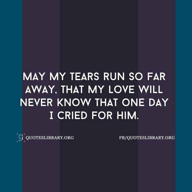 May My Tears Run So Far Away That My Love Will Never Know That One Day