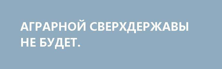 АГРАРНОЙ СВЕРХДЕРЖАВЫ НЕ БУДЕТ. http://rusdozor.ru/2017/06/29/agrarnoj-sverxderzhavy-ne-budet/  После Майдана мы узнали много нового. О политике, экономике, социальных «реформах». Одним из «открытий чудных» власти еврореформаторов стала сказка о превращении Украины в «аграрную сверхдержаву», с легкой руки озвученная Джо Байденом.  Байден со своего поста вице-президента уже ушел, его ...