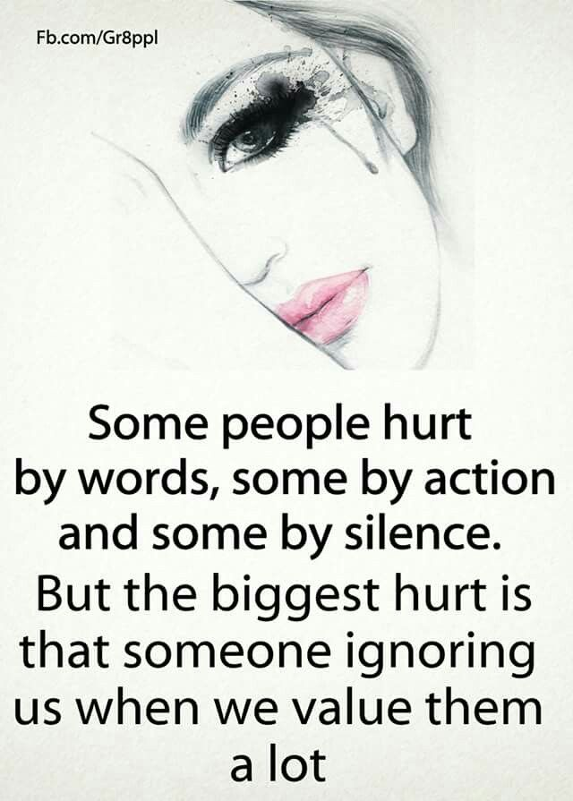 The biggest hurt is that someone ignoring us that we value a lot.